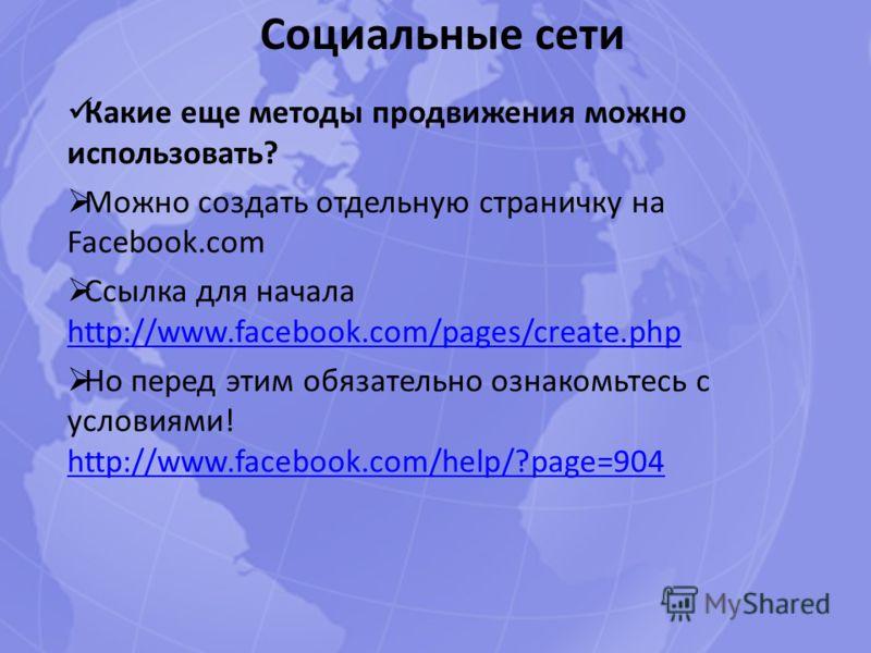 Социальные сети Какие еще методы продвижения можно использовать? Можно создать отдельную страничку на Facebook.com Ссылка для начала http://www.facebook.com/pages/create.php http://www.facebook.com/pages/create.php Но перед этим обязательно ознакомьт