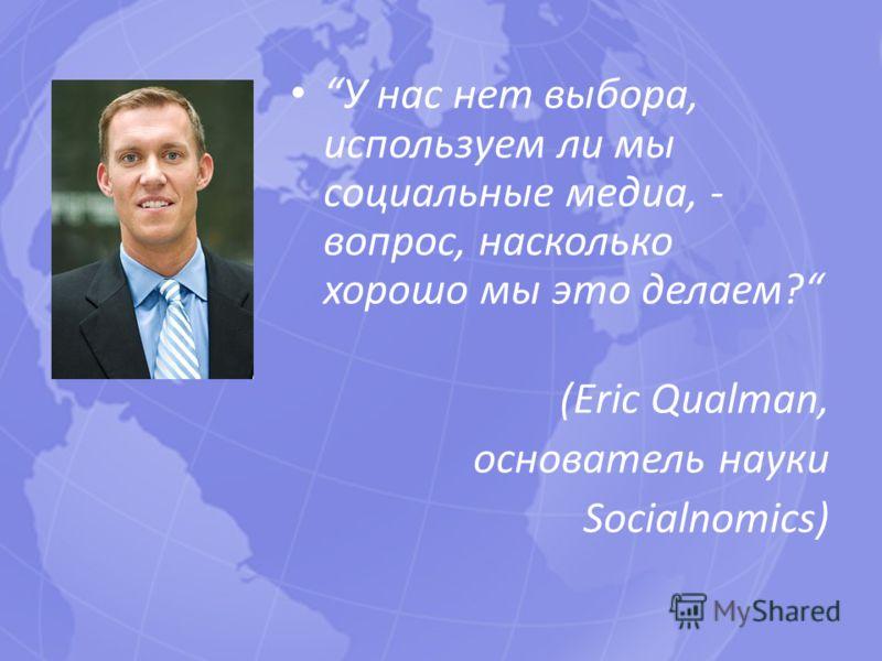 У нас нет выбора, используем ли мы социальные медиа, - вопрос, насколько хорошо мы это делаем? (Eric Qualman, основатель науки Socialnomics)