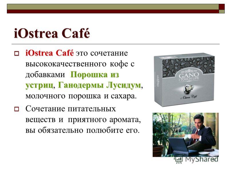 10 iOstrea Café iOstrea Café Порошка из устрицГанодермы Лусидум iOstrea Café это сочетание высококачественного кофе с добавками Порошка из устриц, Ганодермы Лусидум, молочного порошка и сахара. Сочетание питательных веществ и приятного аромата, вы об