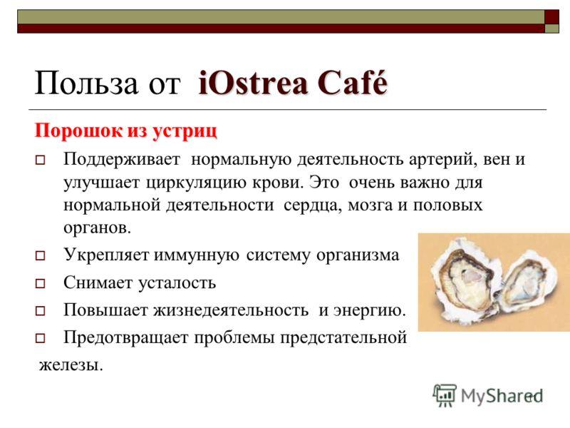 11 iOstrea Café Польза от iOstrea Café Порошок из устриц Поддерживает нормальную деятельность артерий, вен и улучшает циркуляцию крови. Это очень важно для нормальной деятельности сердца, мозга и половых органов. Укрепляет иммунную систему организма