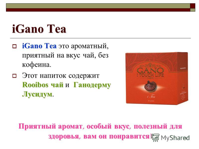 14 iGano Tea iGano Tea iGano Tea это ароматный, приятный на вкус чай, без кофеина. Rooibos чайГанодерму Лусидум Этот напиток содержит Rooibos чай и Ганодерму Лусидум. Приятный аромат, особый вкус, полезный для здоровья, вам он понравится !