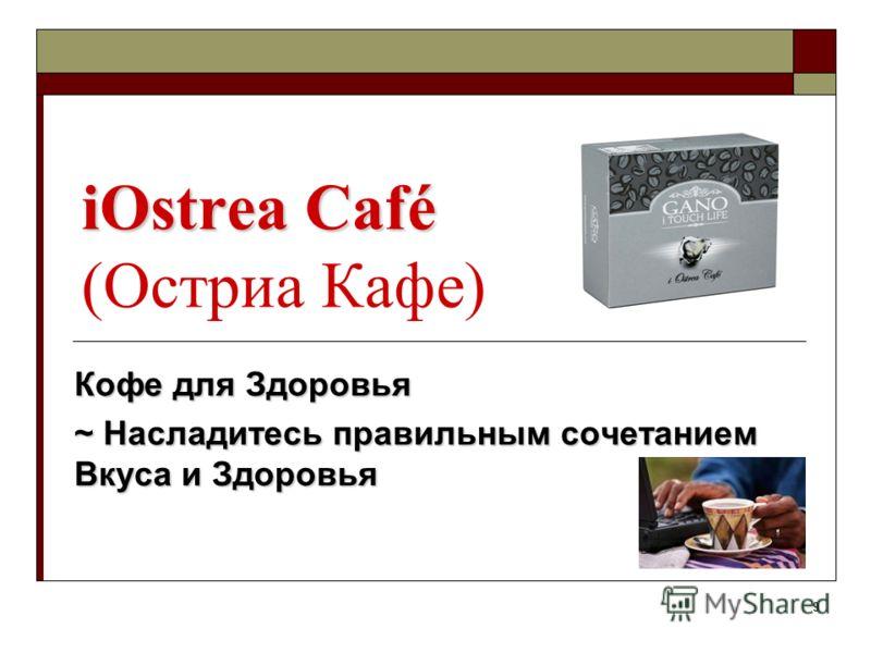 9 iOstrea Café iOstrea Café (Остриа Кафе) Кофе для Здоровья ~ Насладитесь правильным сочетанием Вкуса и Здоровья