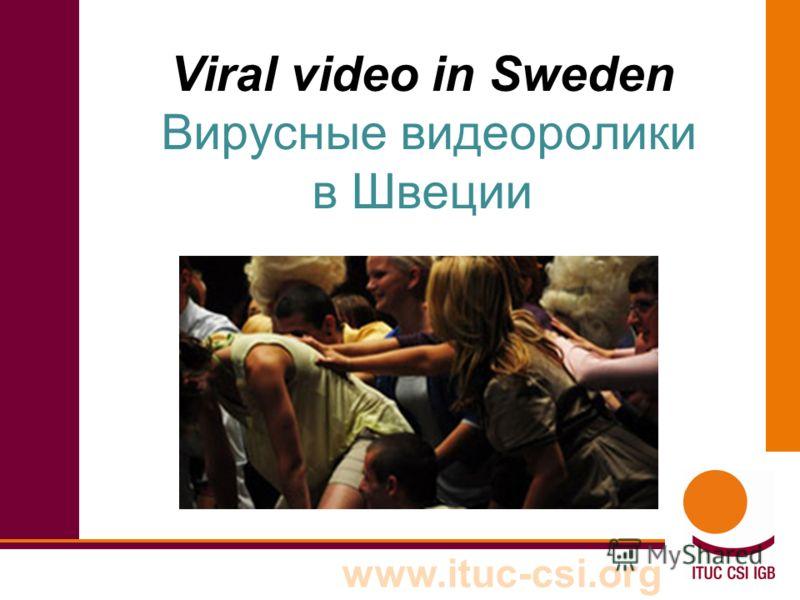 www.ituc-csi.org Viral video in Sweden Вирусные видеоролики в Швеции