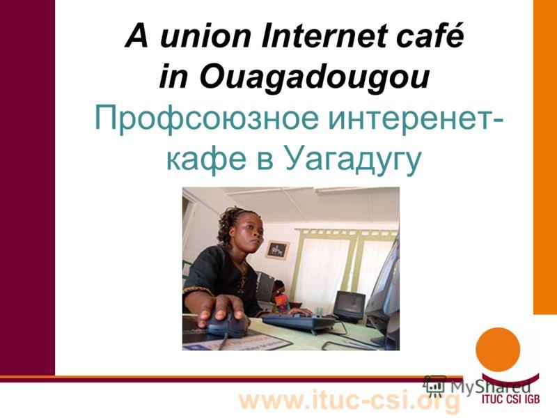 www.ituc-csi.org A union Internet café in Ouagadougou Профсоюзное интеренет- кафе в Уагадугу