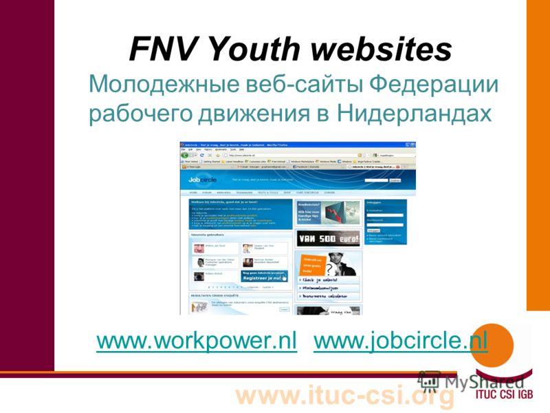 www.ituc-csi.org FNV Youth websites Молодежные веб-сайты Федерации рабочего движения в Нидерландах www.workpower.nlwww.workpower.nl www.jobcircle.nlwww.jobcircle.nl