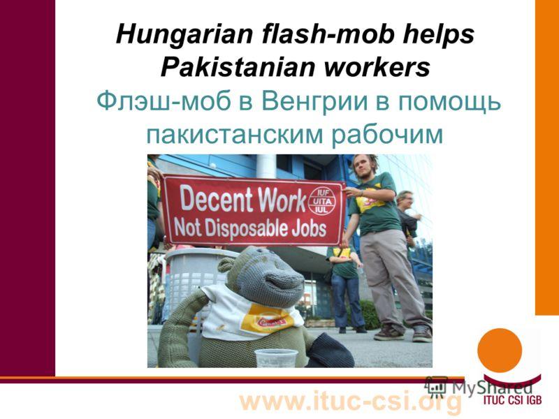 www.ituc-csi.org Hungarian flash-mob helps Pakistanian workers Флэш-моб в Венгрии в помощь пакистанским рабочим