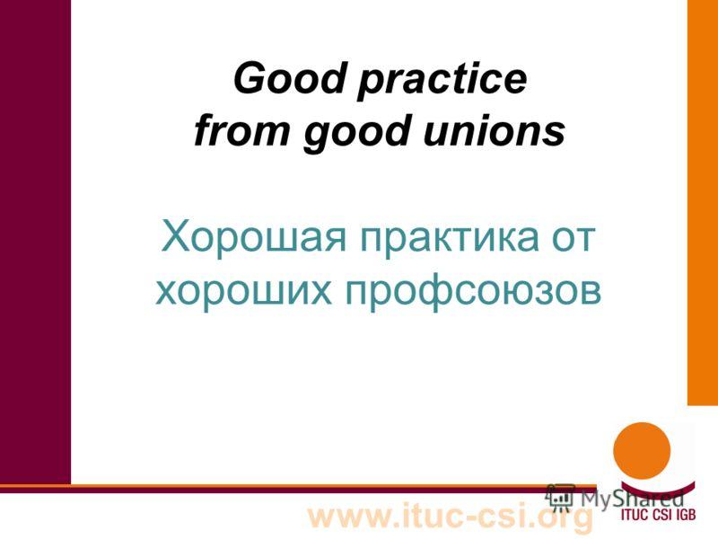 www.ituc-csi.org Good practice from good unions Хорошая практика от хороших профсоюзов