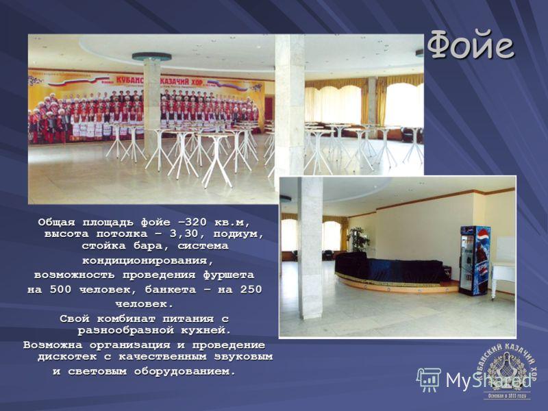 Фойе Общая площадь фойе –320 кв.м, высота потолка – 3,30, подиум, стойка бара, система кондиционирования, кондиционирования, возможность проведения фуршета на 500 человек, банкета – на 250 человек. Свой комбинат питания с разнообразной кухней. Возмож