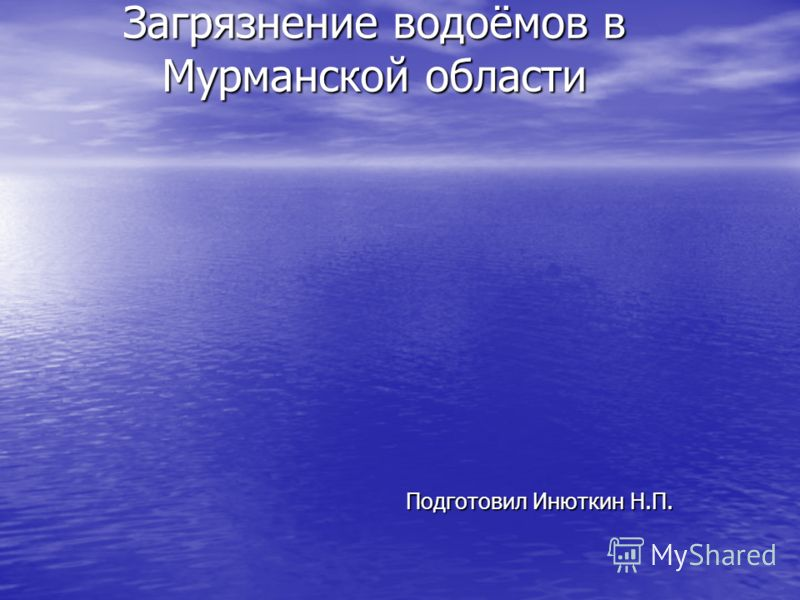 Загрязнение водоёмов в Мурманской области Подготовил Инюткин Н.П.
