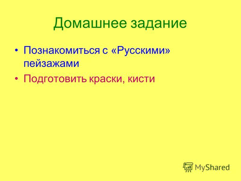 Домашнее задание Познакомиться с «Русскими» пейзажами Подготовить краски, кисти