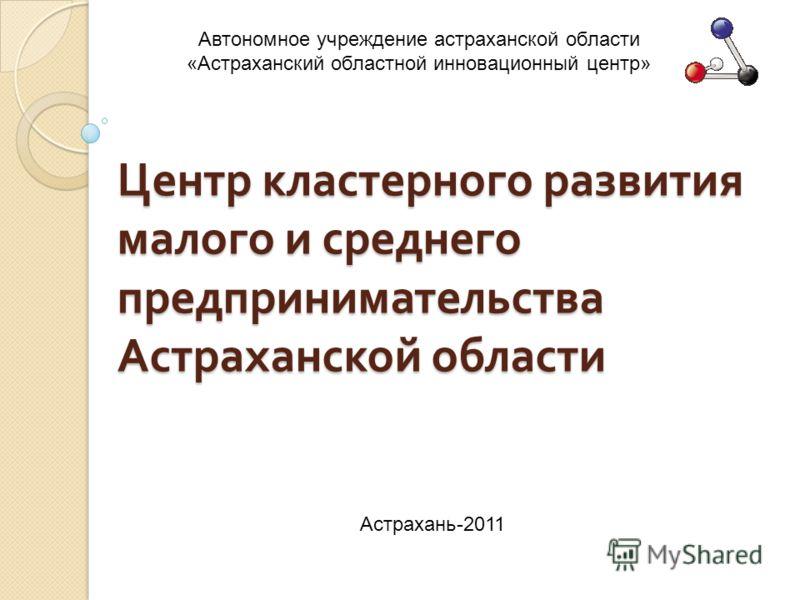 Центр кластерного развития малого и среднего предпринимательства Астраханской области Автономное учреждение астраханской области «Астраханский областной инновационный центр» Астрахань-2011
