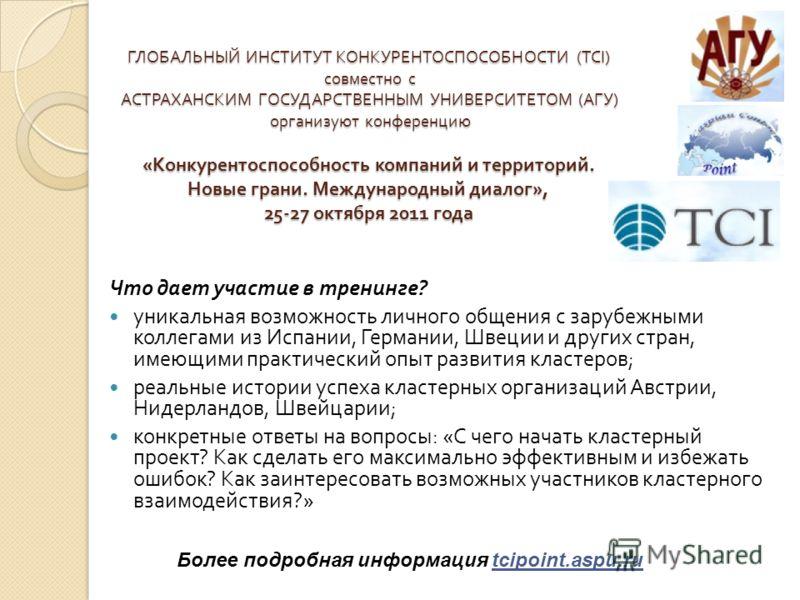 ГЛОБАЛЬНЫЙ ИНСТИТУТ КОНКУРЕНТОСПОСОБНОСТИ (TCI) совместно с АСТРАХАНСКИМ ГОСУДАРСТВЕННЫМ УНИВЕРСИТЕТОМ ( АГУ ) организуют конференцию « Конкурентоспособность компаний и территорий. Новые грани. Международный диалог », 25-27 октября 2011 года Что дает