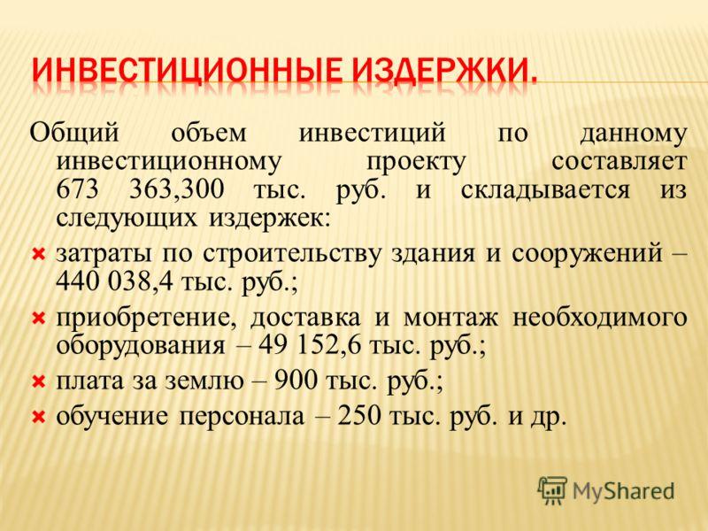 Общий объем инвестиций по данному инвестиционному проекту составляет 673 363,300 тыс. руб. и складывается из следующих издержек: затраты по строительству здания и сооружений – 440 038,4 тыс. руб.; приобретение, доставка и монтаж необходимого оборудов