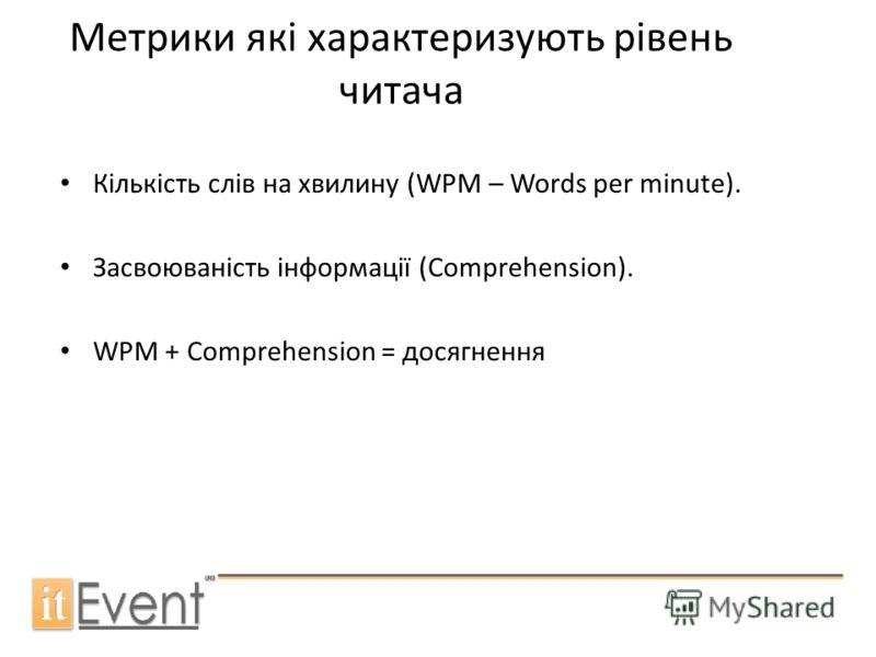 Метрики які характеризують рівень читача Кількість слів на хвилину (WPM – Words per minute). Засвоюваність інформації (Comprehension). WPM + Comprehension = досягнення