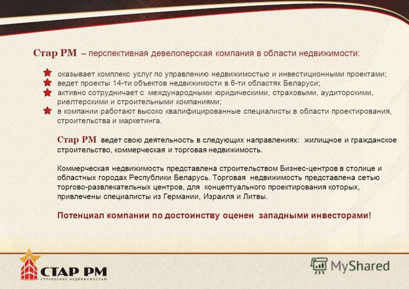 Стар PM – перспективная девелоперская компания в области недвижимости: оказывает комплекс услуг по управлению недвижимостью и инвестиционными проектами; ведет проекты 14-ти объектов недвижимости в 6-ти областях Беларуси; активно сотрудничает с междун