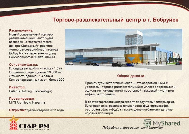 Торгово-развлекательный центр в г. Бобруйск Расположение: Новый современный торгово- развлекательный центр будет возведен на месте торгового центра «Западный», располо- женного в северной части города Бобруйск, на пересечении улиц Рокоссовского и 50