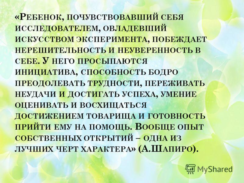 «Р ЕБЕНОК, ПОЧУВСТВОВАВШИЙ СЕБЯ ИССЛЕДОВАТЕЛЕМ, ОВЛАДЕВШИЙ ИСКУССТВОМ ЭКСПЕРИМЕНТА, ПОБЕЖДАЕТ НЕРЕШИТЕЛЬНОСТЬ И НЕУВЕРЕННОСТЬ В СЕБЕ. У НЕГО ПРОСЫПАЮТСЯ ИНИЦИАТИВА, СПОСОБНОСТЬ БОДРО ПРЕОДОЛЕВАТЬ ТРУДНОСТИ, ПЕРЕЖИВАТЬ НЕУДАЧИ И ДОСТИГАТЬ УСПЕХА, УМЕН