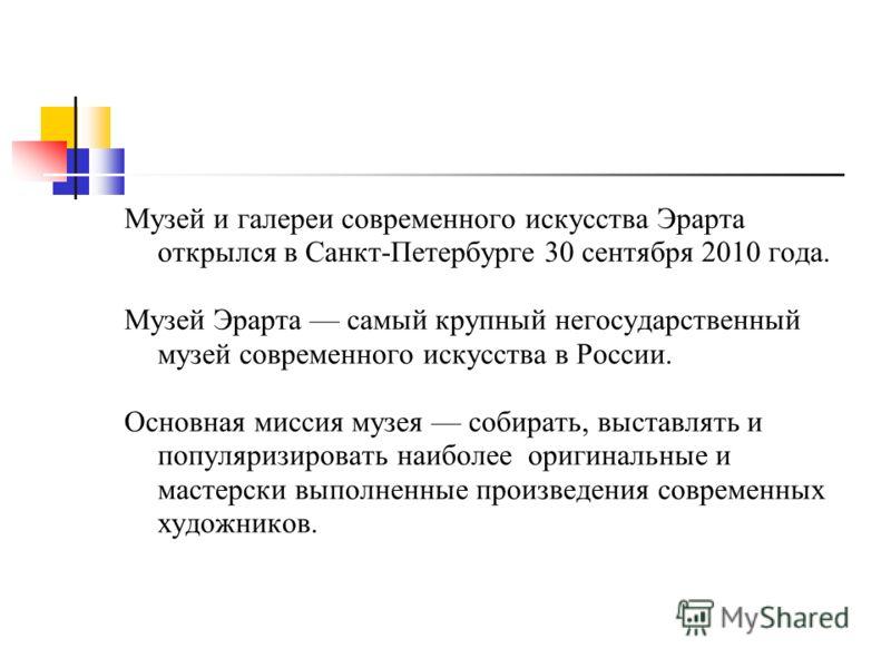 Музей и галереи современного искусства Эрарта открылся в Санкт-Петербурге 30 сентября 2010 года. Музей Эрарта самый крупный негосударственный музей современного искусства в России. Основная миссия музея собирать, выставлять и популяризировать наиболе