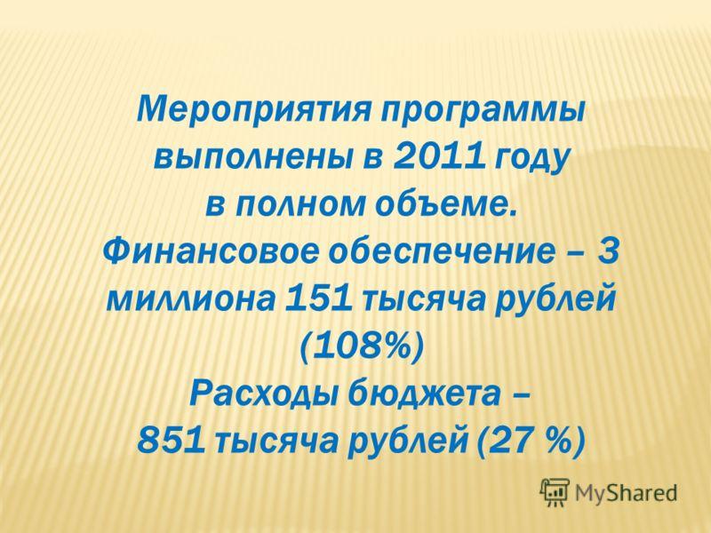 Мероприятия программы выполнены в 2011 году в полном объеме. Финансовое обеспечение – 3 миллиона 151 тысяча рублей (108%) Расходы бюджета – 851 тысяча рублей (27 %)