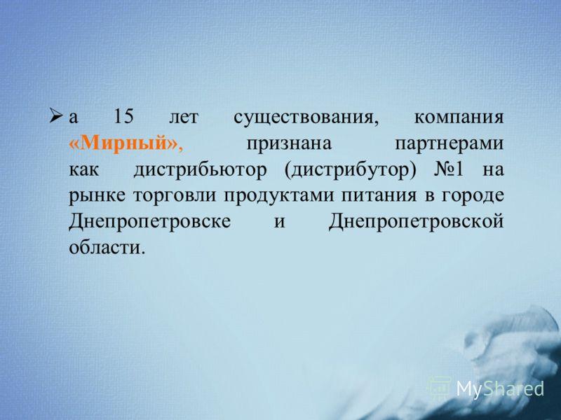а 15 лет существования, компания «Мирный», признана партнерами как дистрибьютор (дистрибутор) 1 на рынке торговли продуктами питания в городе Днепропетровске и Днепропетровской области.