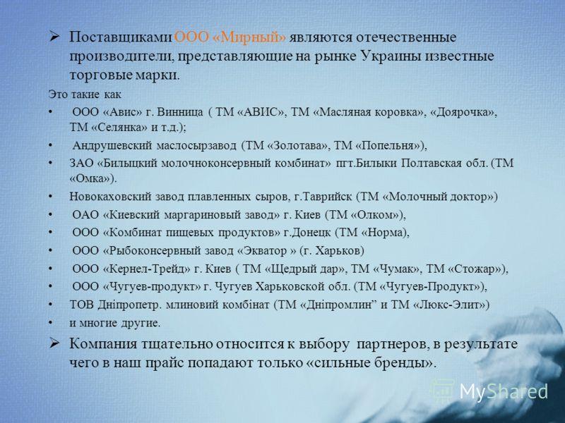 Поставщиками ООО «Мирный» являются отечественные производители, представляющие на рынке Украины известные торговые марки. Это такие как ООО «Авис» г. Винница ( ТМ «АВИС», ТМ «Масляная коровка», «Доярочка», ТМ «Селянка» и т.д.); Андрушевский маслосырз