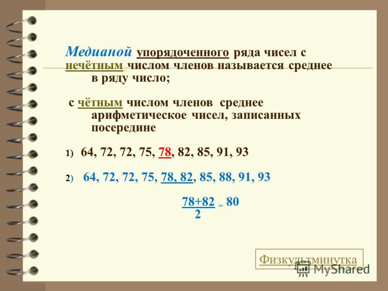 Медианой упорядоченного ряда чисел с нечётным числом членов называется среднее в ряду число; с чётным числом членов среднее арифметическое чисел, записанных посередине 1) 64, 72, 72, 75, 78, 82, 85, 91, 93 2) 64, 72, 72, 75, 78, 82, 85, 88, 91, 93 78