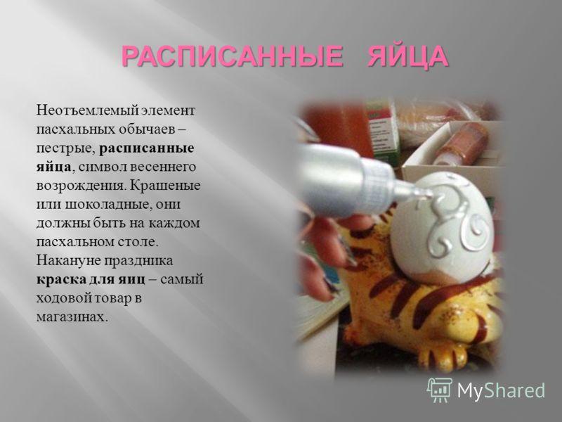 РАСПИСАННЫЕ ЯЙЦА Неотъемлемый элемент пасхальных обычаев – пестрые, расписанные яйца, символ весеннего возрождения. Крашеные или шоколадные, они должны быть на каждом пасхальном столе. Накануне праздника краска для яиц – самый ходовой товар в магазин