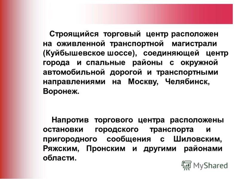 Строящийся торговый центр расположен на оживленной транспортной магистрали (Куйбышевское шоссе), соединяющей центр города и спальные районы с окружной автомобильной дорогой и транспортными направлениями на Москву, Челябинск, Воронеж. Напротив торгово