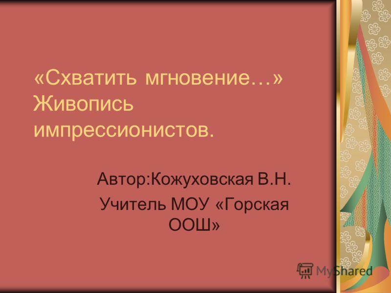 «Схватить мгновение…» Живопись импрессионистов. Автор:Кожуховская В.Н. Учитель МОУ «Горская ООШ»