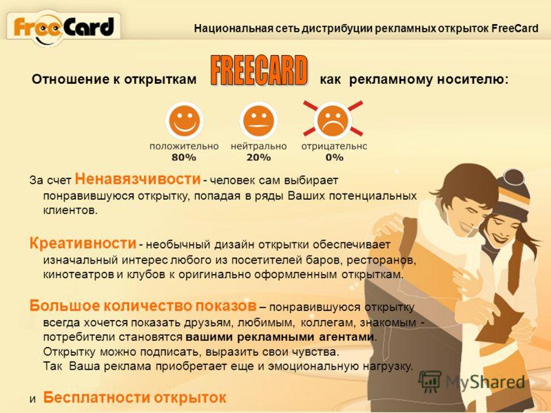 Отношение к открыткам как рекламному носителю: Национальная сеть дистрибуции рекламных открыток FreeCard За счет Ненавязчивости - человек сам выбирает понравившуюся открытку, попадая в ряды Ваших потенциальных клиентов. Креативности - необычный дизай