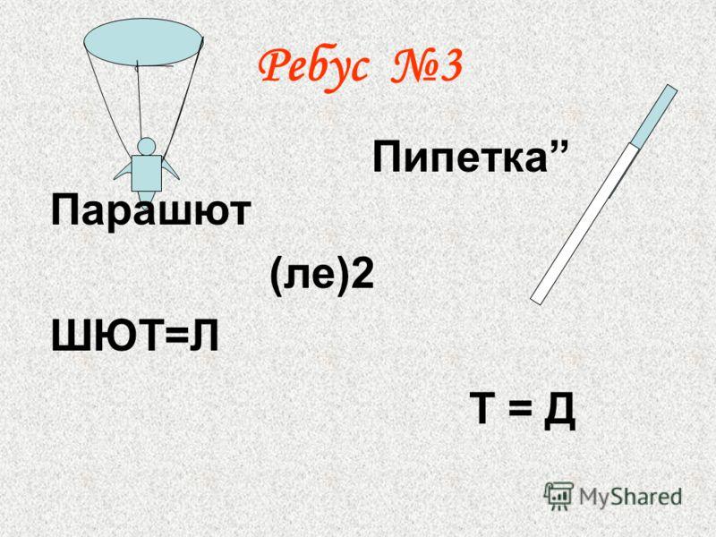Ребус 3 Парашют (ле)2 ШЮТ=Л Пипетка Т = Д