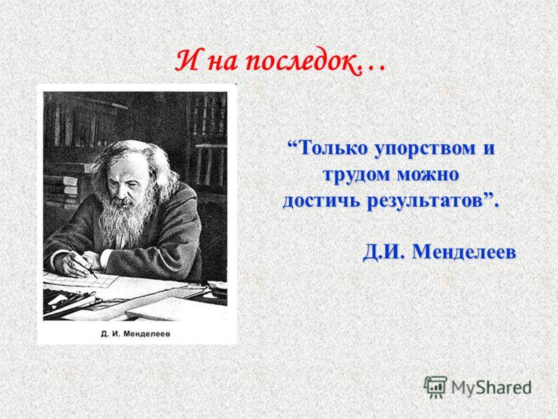 И на последок… Только упорством и трудом можно достичь результатов. Д.И. Менделеев