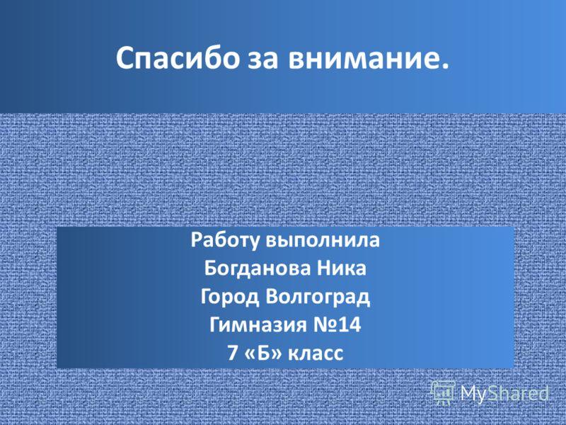 Спасибо за внимание. Работу выполнила Богданова Ника Город Волгоград Гимназия 14 7 «Б» класс