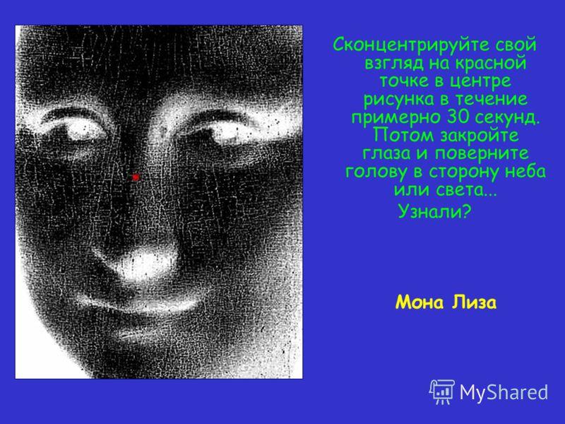 Сконцентрируйте свой взгляд на красной точке в центре рисунка в течение примерно 30 секунд. Потом закройте глаза и поверните голову в сторону неба или света... Узнали? Мона Лиза