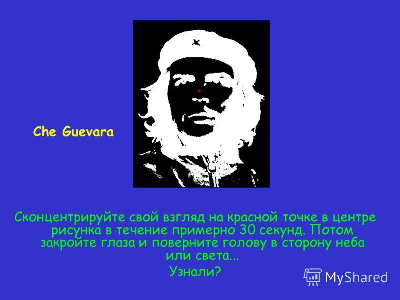 Сконцентрируйте свой взгляд на красной точке в центре рисунка в течение примерно 30 секунд. Потом закройте глаза и поверните голову в сторону неба или света... Узнали? Che Guevara