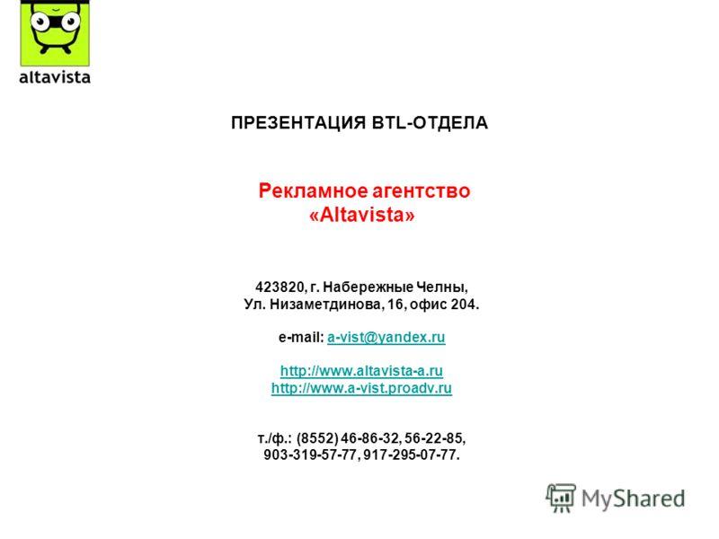 ПРЕЗЕНТАЦИЯ BTL-ОТДЕЛА Рекламное агентство «Altavista» 423820, г. Набережные Челны, Ул. Низаметдинова, 16, офис 204. e-mail: a-vist@yandex.rua-vist@yandex.ru http://www.altavista-a.ru http://www.a-vist.proadv.ru т./ф.: (8552) 46-86-32, 56-22-85, 903-