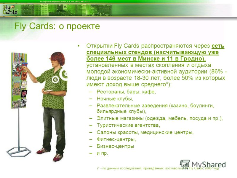 Fly Cards: о проекте Открытки Fly Cards распространяются через сеть специальных стендов (насчитывающую уже более 146 мест в Минске и 11 в Гродно), установленных в местах скопления и отдыха молодой экономически-активной аудитории (86% - люди в возраст