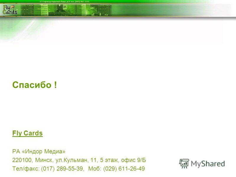 Спасибо ! Fly Cards РА «Индор Медиа» 220100, Минск, ул.Кульман, 11, 5 этаж, офис 9/Б Тел/факс: (017) 289-55-39, Моб: (029) 611-26-49