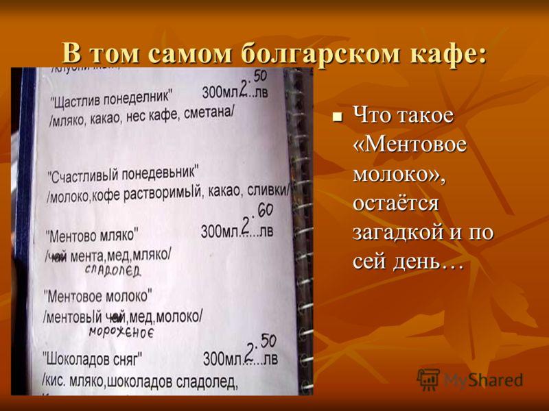 В том самом болгарском кафе: Что такое «Ментовое молоко», остаётся загадкой и по сей день… Что такое «Ментовое молоко», остаётся загадкой и по сей день…