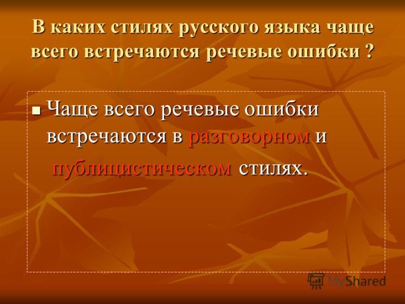В каких стилях русского языка чаще всего встречаются речевые ошибки ? Чаще всего речевые ошибки встречаются в разговорном и Чаще всего речевые ошибки встречаются в разговорном и публицистическом стилях.