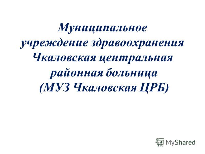 Муниципальное учреждение здравоохранения Чкаловская центральная районная больница (МУЗ Чкаловская ЦРБ)