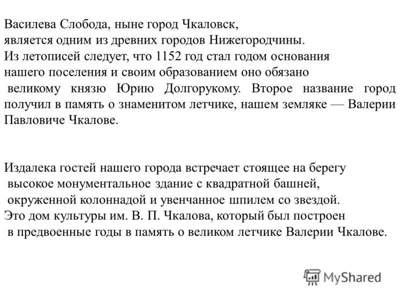 Василева Слобода, ныне город Чкаловск, является одним из древних городов Нижегородчины. Из летописей следует, что 1152 год стал годом основания нашего поселения и своим образованием оно обязано великому князю Юрию Долгорукому. Второе название город п