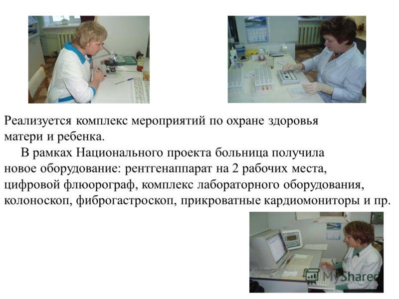 Реализуется комплекс мероприятий по охране здоровья матери и ребенка. В рамках Национального проекта больница получила новое оборудование: рентгенаппарат на 2 рабочих места, цифровой флюорограф, комплекс лабораторного оборудования, колоноскоп, фиброг