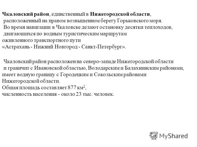 Чкаловский район, единственный в Нижегородской области, расположенный на правом возвышенном берегу Горьковского моря. Во время навигации в Чкаловске делают остановку десятки теплоходов, двигающихся по водным туристическим маршрутам оживленного трансп