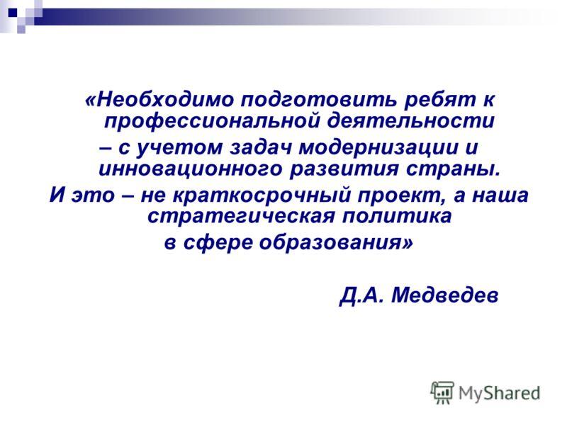 «Необходимо подготовить ребят к профессиональной деятельности – с учетом задач модернизации и инновационного развития страны. И это – не краткосрочный проект, а наша стратегическая политика в сфере образования» Д.А. Медведев