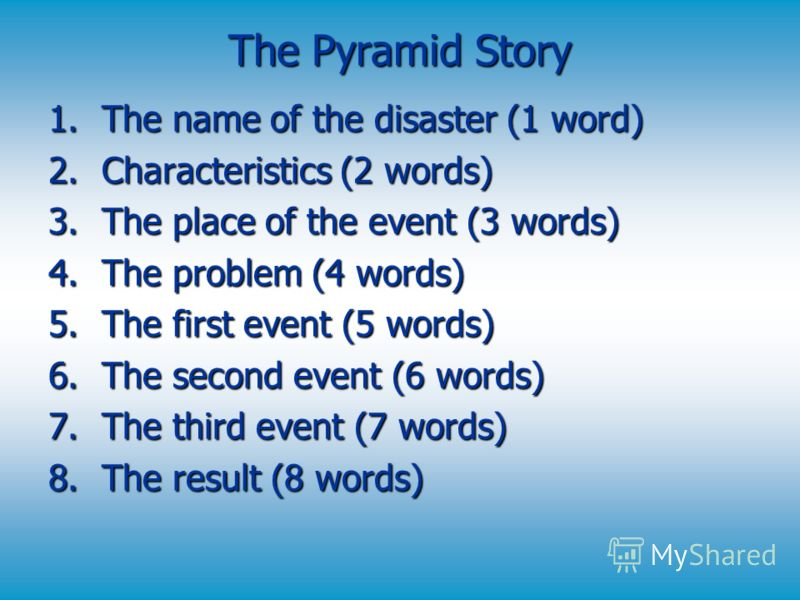 The Pyramid Story 1.The name of the disaster (1 word) 2.Characteristics (2 words) 3.The place of the event (3 words) 4.The problem (4 words) 5.The first event (5 words) 6.The second event (6 words) 7.The third event (7 words) 8.The result (8 words)