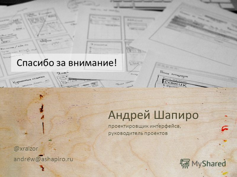 Спасибо за внимание! Андрей Шапиро проектировщик интерфейса, руководитель проектов Спасибо за внимание! @xraizorandrew@ashapiro.ru