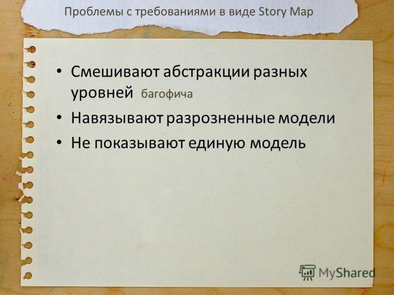 Смешивают абстракции разных уровней багофича Навязывают разрозненные модели Не показывают единую модель Проблемы с требованиями в виде Story Map