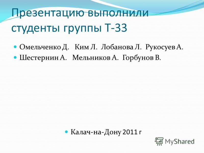 Презентацию выполнили студенты группы Т-33 Омельченко Д. Ким Л. Лобанова Л. Рукосуев А. Шестернин А. Мельников А. Горбунов В. Калач-на-Дону 2011 г