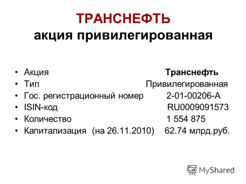 ТРАНСНЕФТЬ акция привилегированная Акция Транснефть Тип Привилегированная Гос. регистрационный номер 2-01-00206-А ISIN-код RU0009091573 Количество 1 554 875 Капитализация (на 26.11.2010) 62.74 млрд.руб.